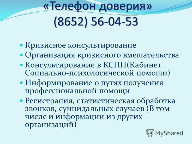 «Телефон доверия» (8652) 56-04-53 «Телефон доверия» (8652) 56-04-53 Кризисное консультирование Организация кризисного вмешательства Консультирование в КСПП(Кабинет Социально-психологической помощи) Информирование о путях получения профессиональной по