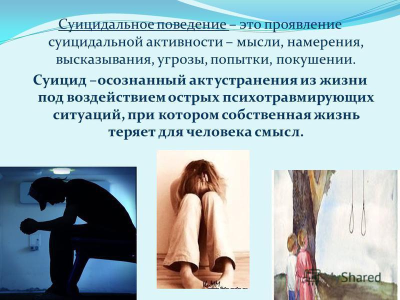 Суицидальное поведение – это проявление суицидальной активности – мысли, намерения, высказывания, угрозы, попытки, покушении. Суицид –осознанный акт устранения из жизни под воздействием острых психотравмирующих ситуаций, при котором собственная жизнь