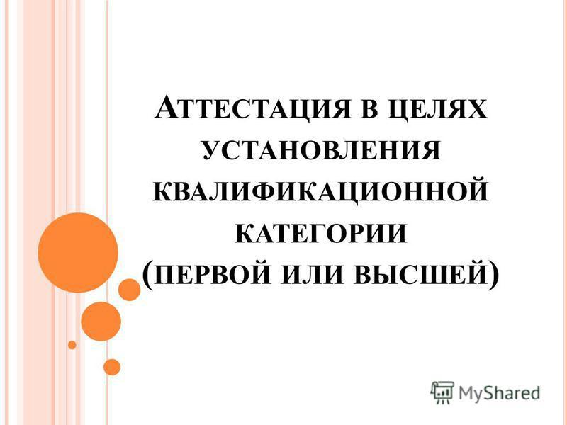 А ТТЕСТАЦИЯ В ЦЕЛЯХ УСТАНОВЛЕНИЯ КВАЛИФИКАЦИОННОЙ КАТЕГОРИИ ( ПЕРВОЙ ИЛИ ВЫСШЕЙ )