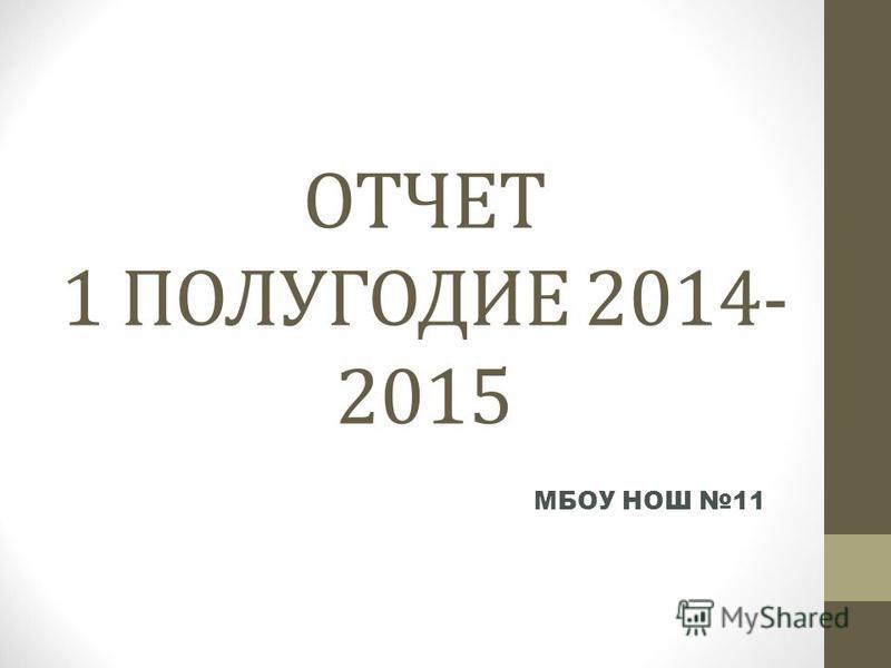 ОТЧЕТ 1 ПОЛУГОДИЕ 2014- 2015 МБОУ НОШ 11