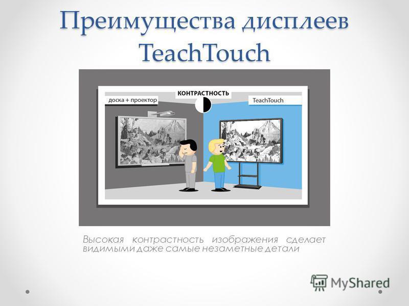 Преимущества дисплеев TeachTouch Высокая контрастность изображения сделает видимыми даже самые незаметные детали