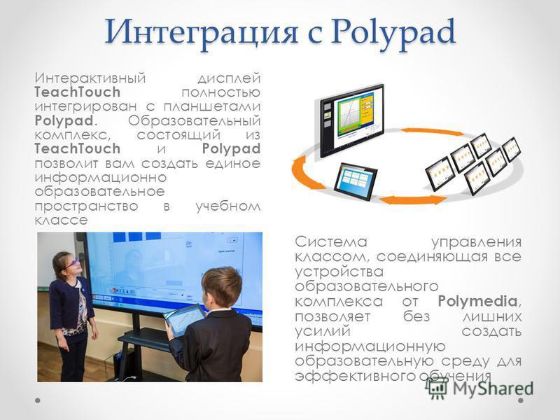 Интеграция с Polypad Интерактивный дисплей TeachTouch полностью интегрирован с планшетами Polypad. Образовательный комплекс, состоящий из TeachTouch и Polypad позволит вам создать единое информационно образовательное пространство в учебном классе Сис