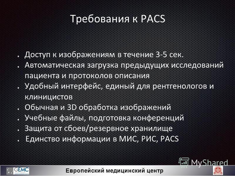 Требования к PACS Доступ к изображениям в течение 3-5 сек. Автоматическая загрузка предыдущих исследований пациента и протоколов описания Удобный интерфейс, единый для рентгенологов и клиницистов Обычная и 3D обработка изображений Учебные файлы, подг