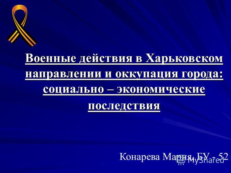Военные действия в Харьковском направлении и оккупация города: социально – экономические последствия Конарева Мария, БУ - 52