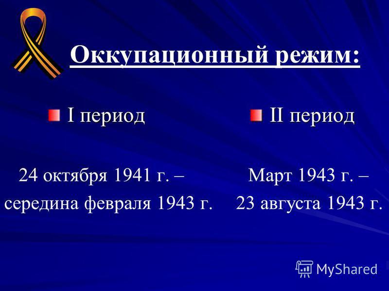 Оккупационный режим: I период 24 октября 1941 г. – середина февраля 1943 г. II период II период Март 1943 г. – 23 августа 1943 г.