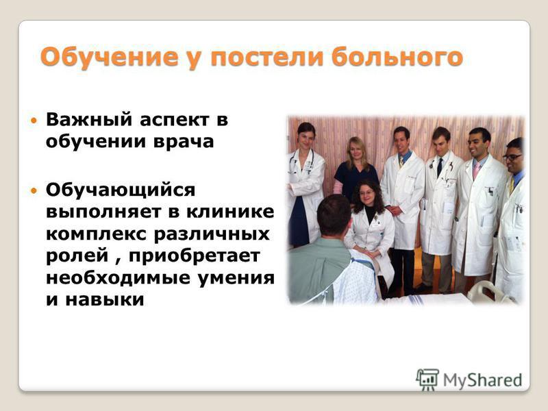 Обучение у постели больного Важный аспект в обучении врача Обучающийся выполняет в клинике комплекс различных ролей, приобретает необходимые умения и навыки