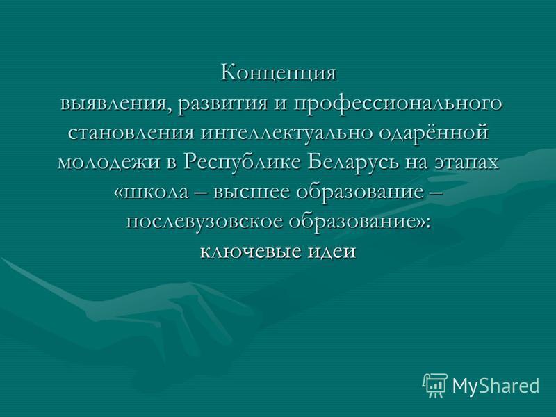 Концепция выявления, развития и профессионального становления интеллектуально одарённой молодежи в Республике Беларусь на этапах «школа – высшее образование – послевузовское образование»: ключевые идеи