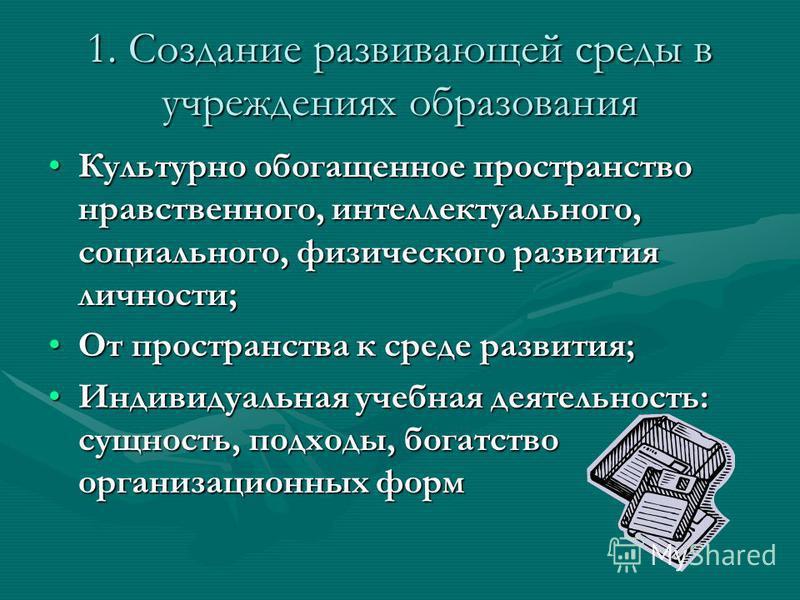 1. Создание развивающей среды в учреждениях образования Культурно обогащенное пространство нравственного, интеллектуального, социального, физического развития личности;Культурно обогащенное пространство нравственного, интеллектуального, социального,