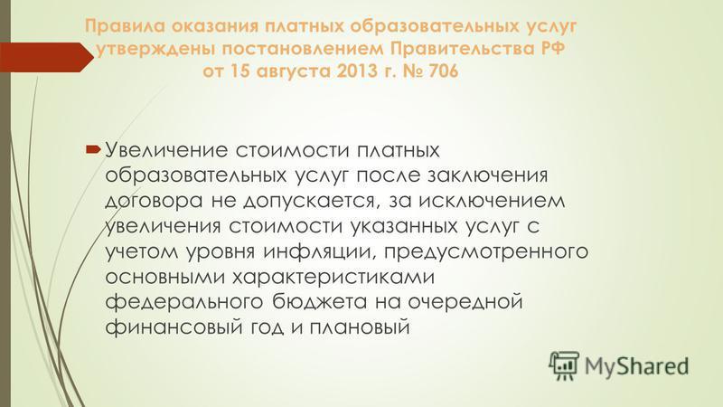 Правила оказания платных образовательных услуг утверждены постановлением Правительства РФ от 15 августа 2013 г. 706 Увеличение стоимости платных образовательных услуг после заключения договора не допускается, за исключением увеличения стоимости указа