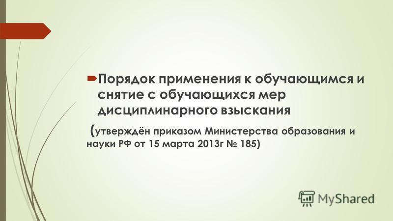 Порядок применения к обучающимся и снятие с обучающихся мер дисциплинарного взыскания ( утверждён приказом Министерства образования и науки РФ от 15 марта 2013 г 185)