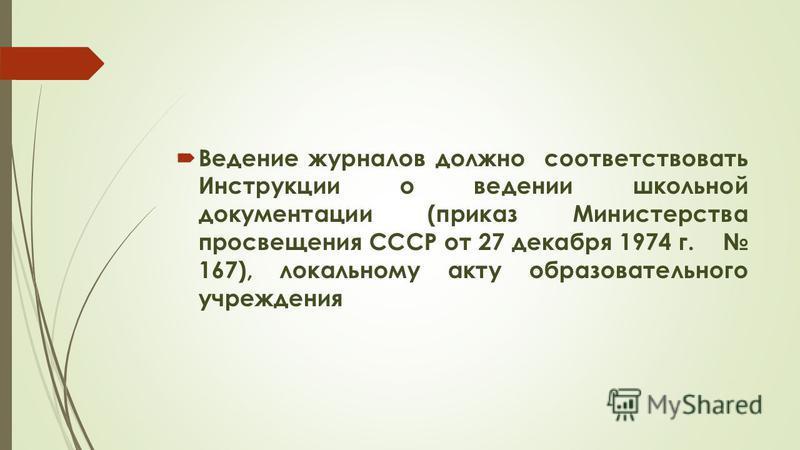 Ведение журналов должно соответствовать Инструкции о ведении школьной документации (приказ Министерства просвещения СССР от 27 декабря 1974 г. 167), локальному акту образовательного учреждения