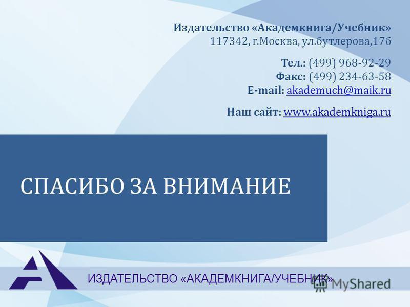 СПАСИБО ЗА ВНИМАНИЕ ИЗДАТЕЛЬСТВО «АКАДЕМКНИГА/УЧЕБНИК» Издательство «Академкнига/Учебник» 117342, г.Москва, ул.бутлерова,17 б Тел.: (499) 968-92-29 Факс: (499) 234-63-58 E-mail: akademuch@maik.ruakademuch@maik.ru Наш сайт: www.akademkniga.ru