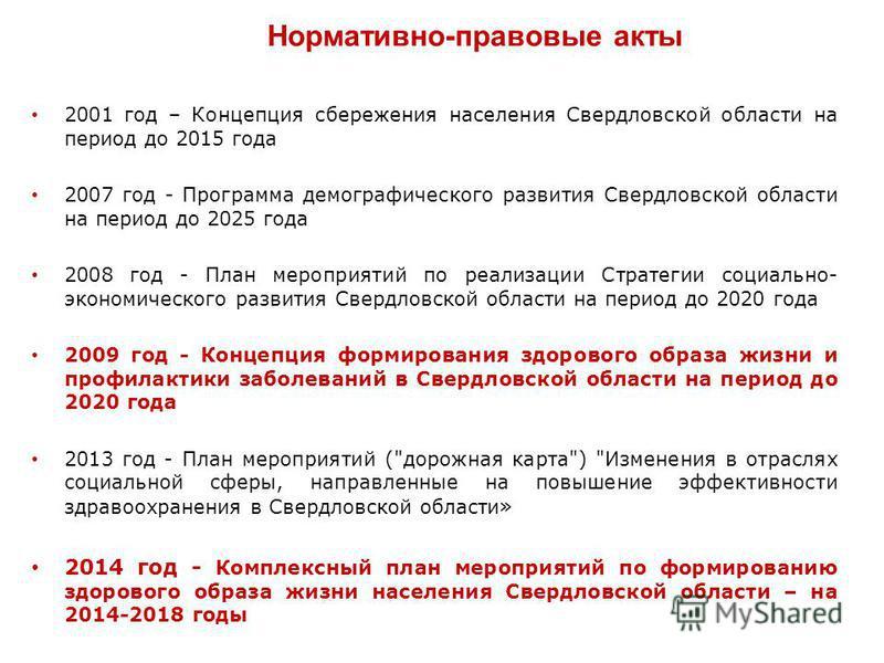 Нормативно-правовые акты 2001 год – Концепция сбережения населения Свердловской области на период до 2015 года 2007 год - Программа демографического развития Свердловской области на период до 2025 года 2008 год - План мероприятий по реализации Страте