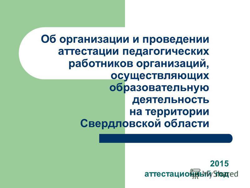Об организации и проведении аттестации педагогических работников организаций, осуществляющих образовательную деятельность на территории Свердловской области 2015 аттестационный год