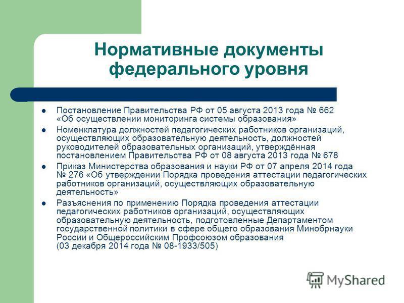 Нормативные документы федерального уровня Постановление Правительства РФ от 05 августа 2013 года 662 «Об осуществлении мониторинга системы образования» Номенклатура должностей педагогических работников организаций, осуществляющих образовательную деят
