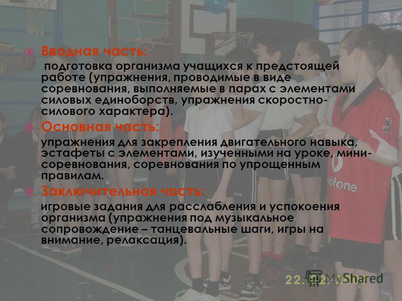 Вводная часть: подготовка организма учащихся к предстоящей работе (упражнения, проводимые в виде соревнования, выполняемые в парах с элементами силовых единоборств, упражнения скоростно- силового характера). Основная часть: упражнения для закрепления