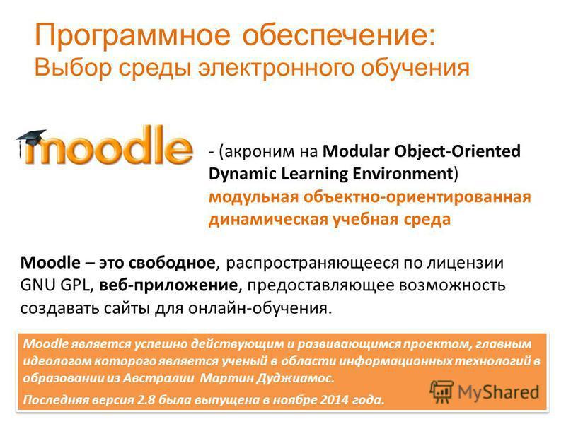- (акроним на Modular Object-Oriented Dynamic Learning Environment) модульная объектно-ориентированная динамическая учебная среда Moodle – это свободное, распространяющееся по лицензии GNU GPL, веб-приложение, предоставляющее возможность создавать са