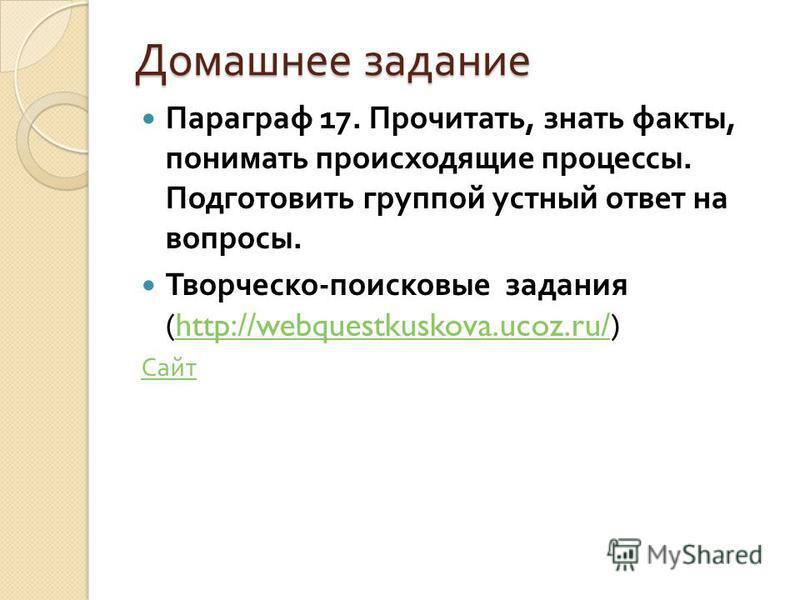 Домашнее задание Параграф 17. Прочитать, знать факты, понимать происходящие процессы. Подготовить группой устный ответ на вопросы. Творческо - поисковые задания (http://webquestkuskova.ucoz.ru/)http://webquestkuskova.ucoz.ru/ Сайт