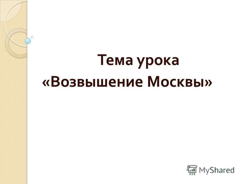 Тема урока « Возвышение Москвы »