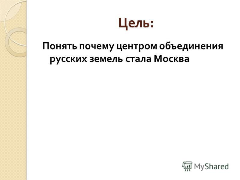 Понять почему центром объединения русских земель стала Москва Цель :