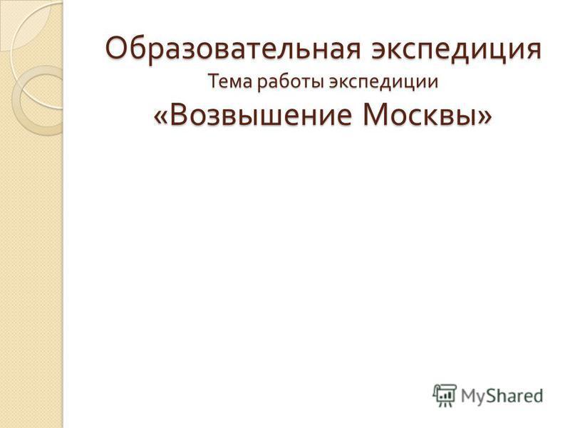 Образовательная экспедиция Тема работы экспедиции « Возвышение Москвы »