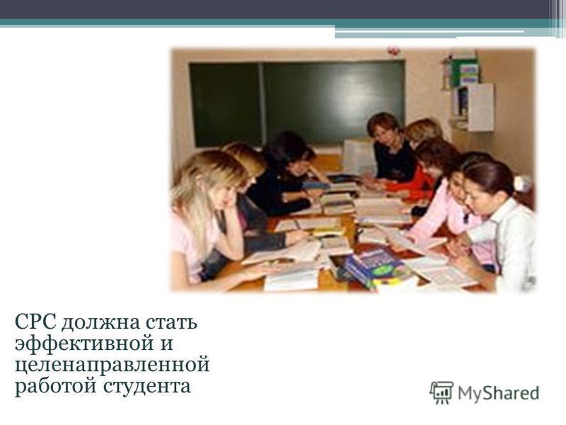 СРС должна стать эффективной и целенаправленной работой студента