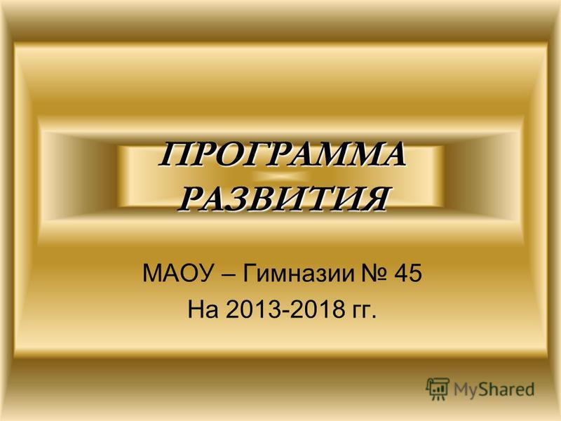 ПРОГРАММА РАЗВИТИЯ МАОУ – Гимназии 45 На 2013-2018 гг.