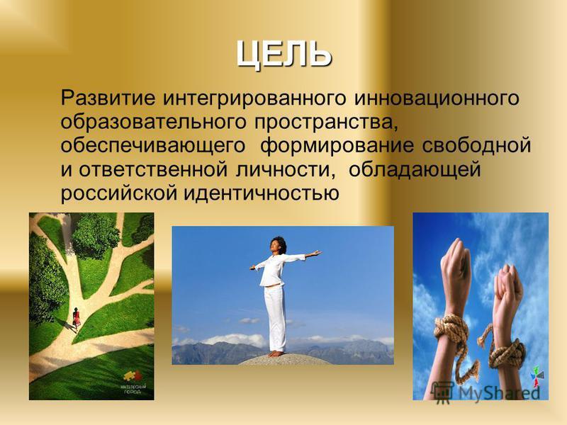 ЦЕЛЬ Развитие интегрированного инновационного образовательного пространства, обеспечивающего формирование свободной и ответственной личности, обладающей российской идентичностью