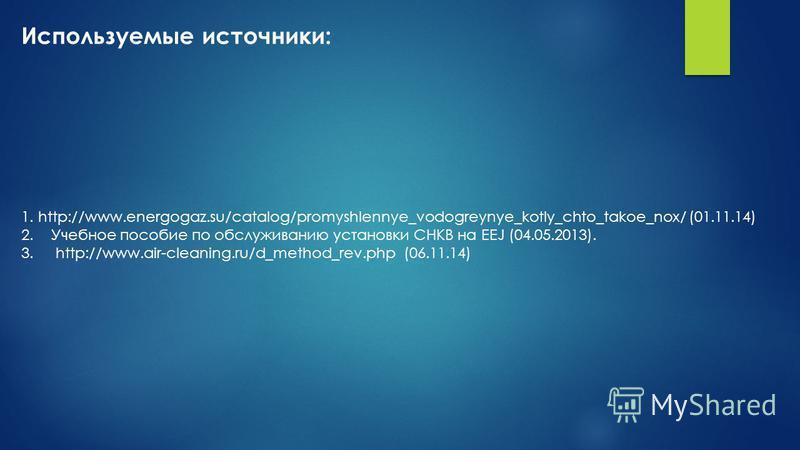 Используемые источники: 1. http://www.energogaz.su/catalog/promyshlennye_vodogreynye_kotly_chto_takoe_nox/ (01.11.14) 2. Учебное пособие по обслуживанию установки СНКВ на EEJ (04.05.2013). 3. http://www.air-cleaning.ru/d_method_rev.php (06.11.14)