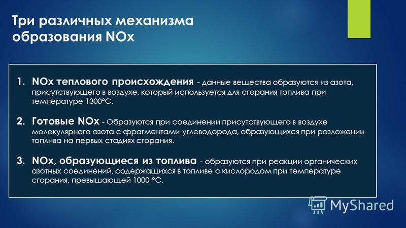 Три различных механизма образования NОx 1. NOx теплового происхождения - данные вещества образуются из азота, присутствующего в воздухе, который используется для сгорания топлива при температуре 1300°С. 2. Готовые NОx - Образуются при соединении прис