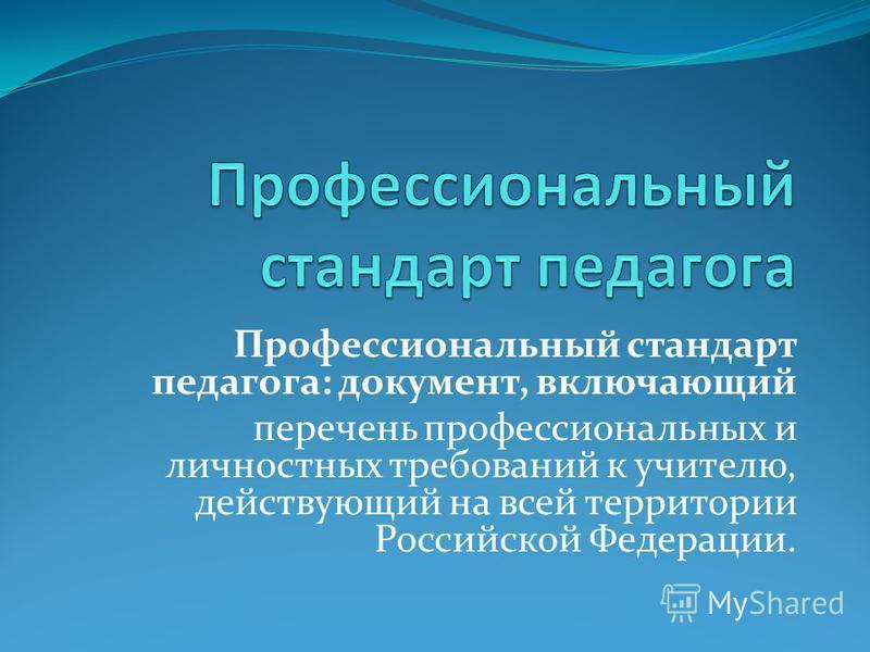 Профессиональный стандарт педагога: документ, включающий перечень профессиональных и личностных требований к учителю, действующий на всей территории Российской Федерации.