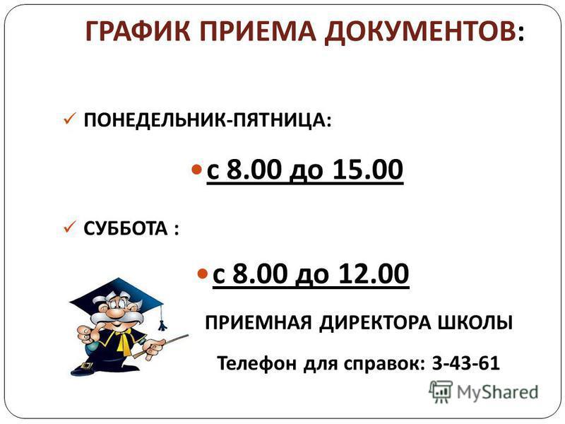 ГРАФИК ПРИЕМА ДОКУМЕНТОВ : ПОНЕДЕЛЬНИК-ПЯТНИЦА: с 8.00 до 15.00 СУББОТА : с 8.00 до 12.00 ПРИЕМНАЯ ДИРЕКТОРА ШКОЛЫ Телефон для справок: 3-43-61