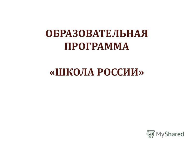 ОБРАЗОВАТЕЛЬНАЯ ПРОГРАММА «ШКОЛА РОССИИ»