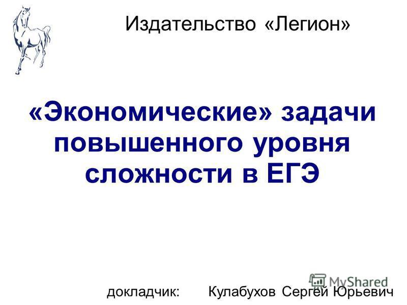 Издательство «Легион» «Экономические» задачи повышенного уровня сложности в ЕГЭ докладчик: Кулабухов Сергей Юрьевич