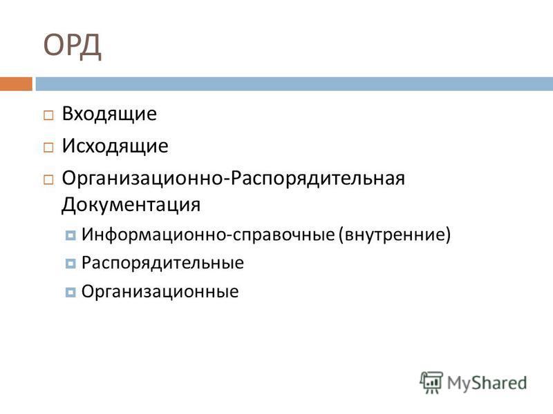 ОРД Входящие Исходящие Организационно-Распорядительная Документация Информационно-справочные (внутренние) Распорядительные Организационные