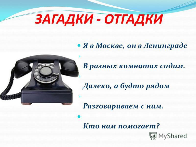 ЗАГАДКИ - ОТГАДКИ Я в Москве, он в Ленинграде В разных комнатах сидим. Далеко, а будто рядом Разговариваем с ним. Кто нам помогает?