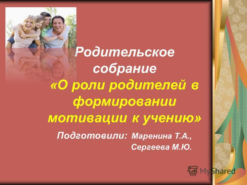 Родительское собрание «О роли родителей в формировании мотивации к учению» Подготовили: Маренина Т.А., Сергеева М.Ю.