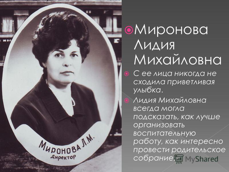 Миронова Лидия Михайловна С ее лица никогда не сходила приветливая улыбка. Лидия Михайловна всегда могла подсказать, как лучше организовать воспитательную работу, как интересно провести родительское собрание.