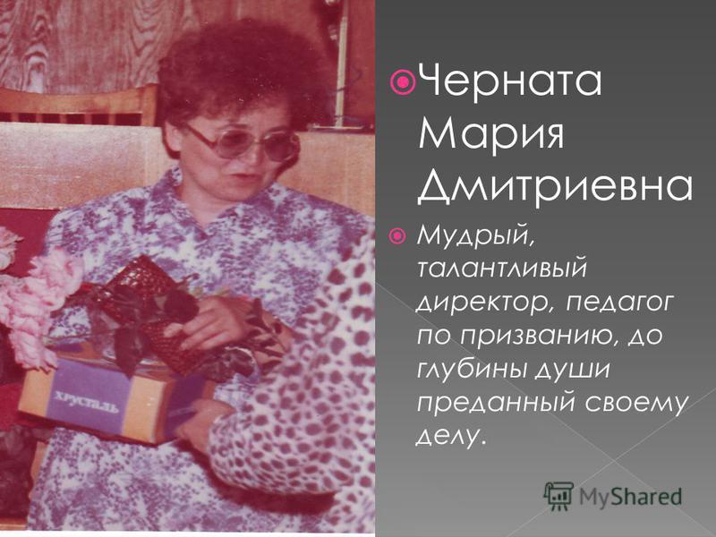 Черната Мария Дмитриевна Мудрый, талантливый директор, педагог по призванию, до глубины души преданный своему делу.