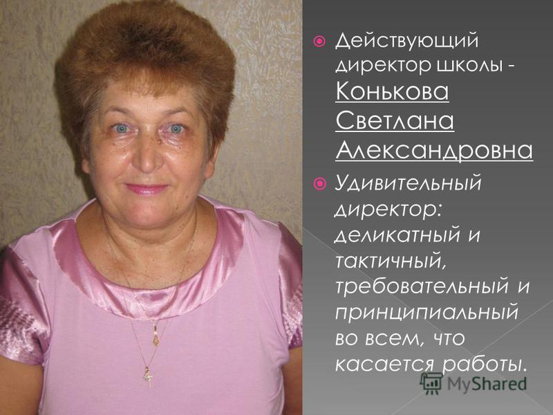 Действующий директор школы - Конькова Светлана Александровна Удивительный директор: деликатный и тактичный, требовательный и принципиальный во всем, что касается работы.
