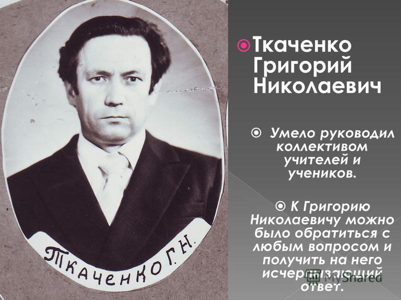 Ткаченко Григорий Николаевич Умело руководил коллективом учителей и учеников. К Григорию Николаевичу можно было обратиться с любым вопросом и получить на него исчерпывающий ответ.