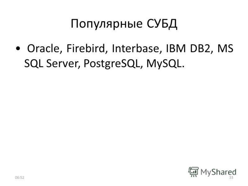 Популярные СУБД 3306:53 Oracle, Firebird, Interbase, IBM DB2, MS SQL Server, PostgreSQL, MySQL.