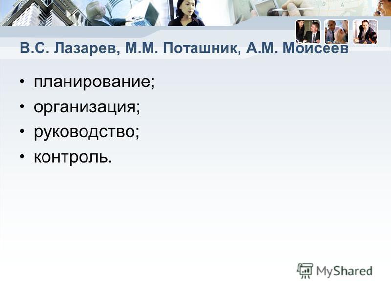 B.C. Лазарев, М.М. Поташник, А.М. Моисеев планирование; организация; руководство; контроль.