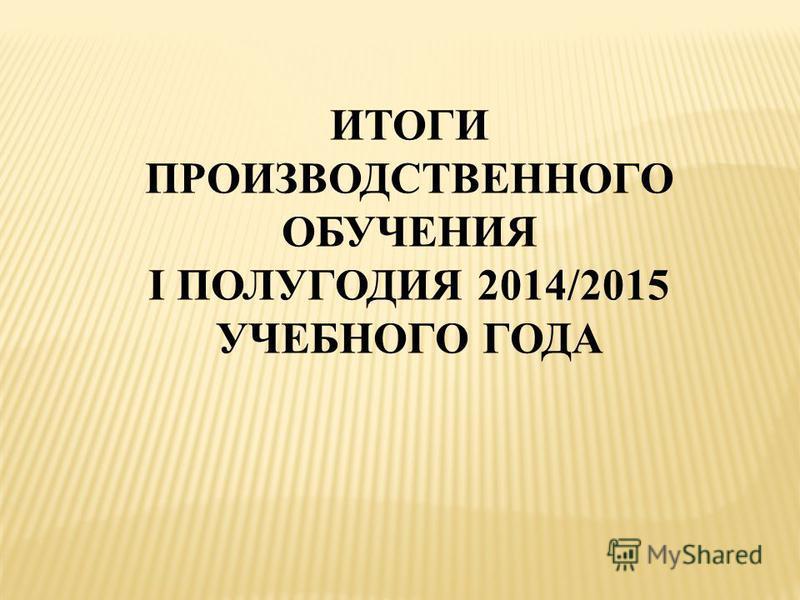 ИТОГИ ПРОИЗВОДСТВЕННОГО ОБУЧЕНИЯ I ПОЛУГОДИЯ 2014/2015 УЧЕБНОГО ГОДА