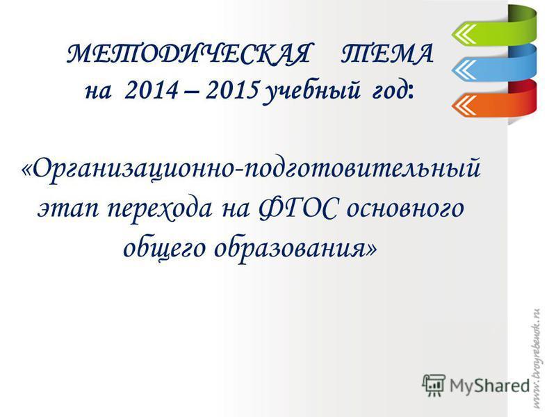 МЕТОДИЧЕСКАЯ ТЕМА на 2014 – 2015 учебный год : «Организационно-подготовительный этап перехода на ФГОС основного общего образования»