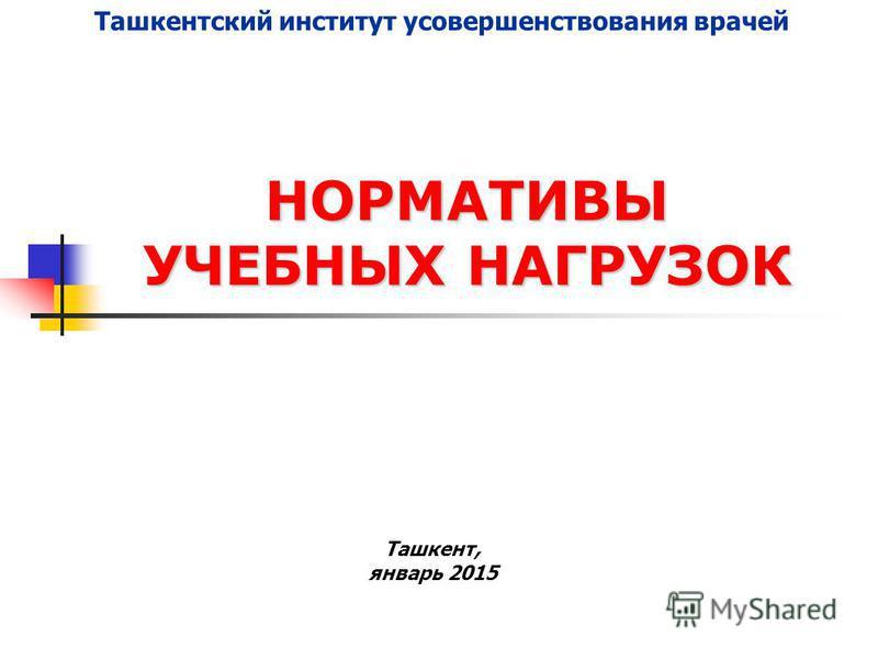 НОРМАТИВЫ УЧЕБНЫХ НАГРУЗОК Ташкент, январь 2015 Ташкентский институт усовершенствования врачей