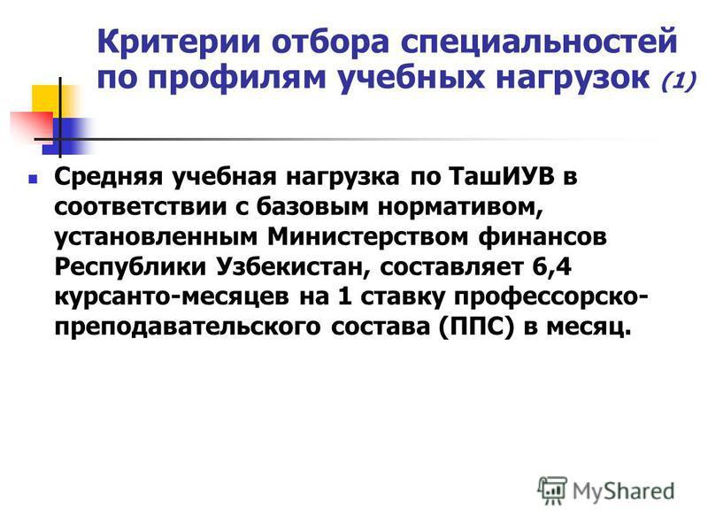 Критерии отбора специальностей по профилям учебных нагрузок (1) Средняя учебная нагрузка по ТашИУВ в соответствии с базовым нормативом, установленным Министерством финансов Республики Узбекистан, составляет 6,4 курсантов-месяцев на 1 ставку профессор