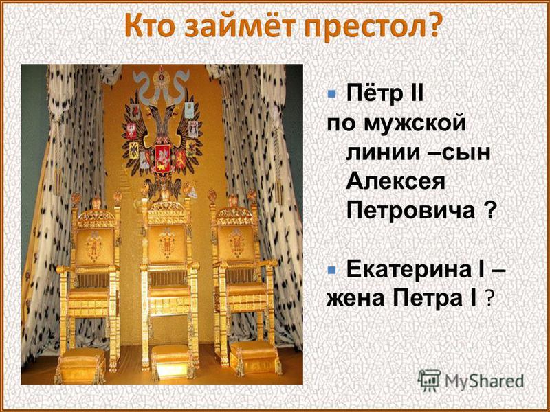 Пётр II по мужской линии –сын Алексея Петровича ? Екатерина I – жена Петра I ?