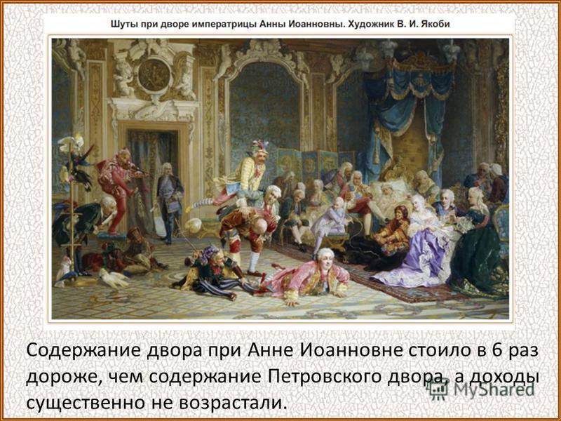 Содержание двора при Анне Иоанновне стоило в 6 раз дороже, чем содержание Петровского двора, а доходы существенно не возрастали.
