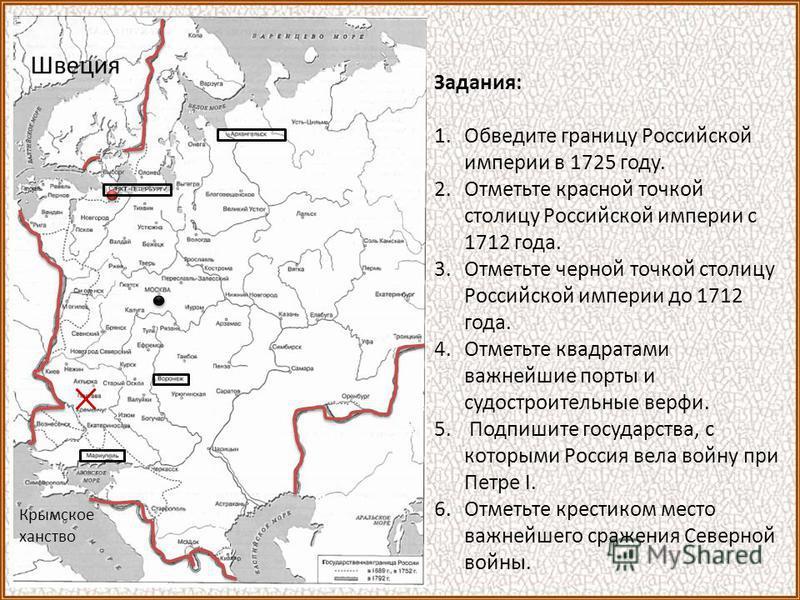 Задания: 1. Обведите границу Российской империи в 1725 году. 2. Отметьте красной точкой столицу Российской империи с 1712 года. 3. Отметьте черной точкой столицу Российской империи до 1712 года. 4. Отметьте квадратами важнейшие порты и судостроительн